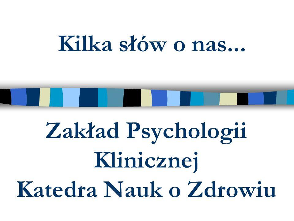 Zakład Psychologii Klinicznej Katedra Nauk o Zdrowiu Kilka słów o nas...
