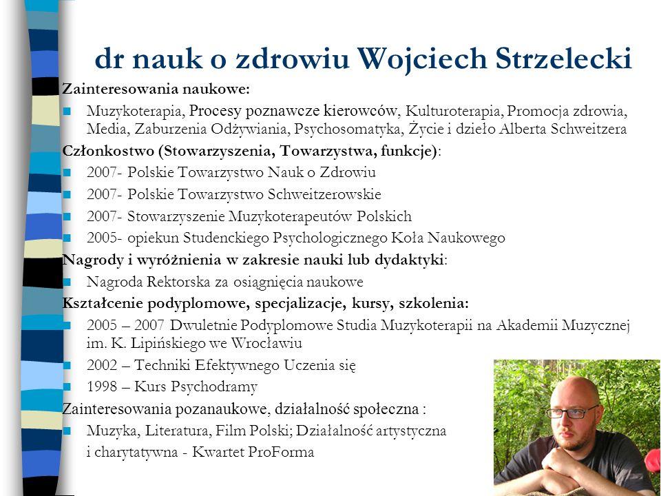 dr nauk o zdrowiu Wojciech Strzelecki Zainteresowania naukowe: Muzykoterapia, Procesy poznawcze kierowców, Kulturoterapia, Promocja zdrowia, Media, Za