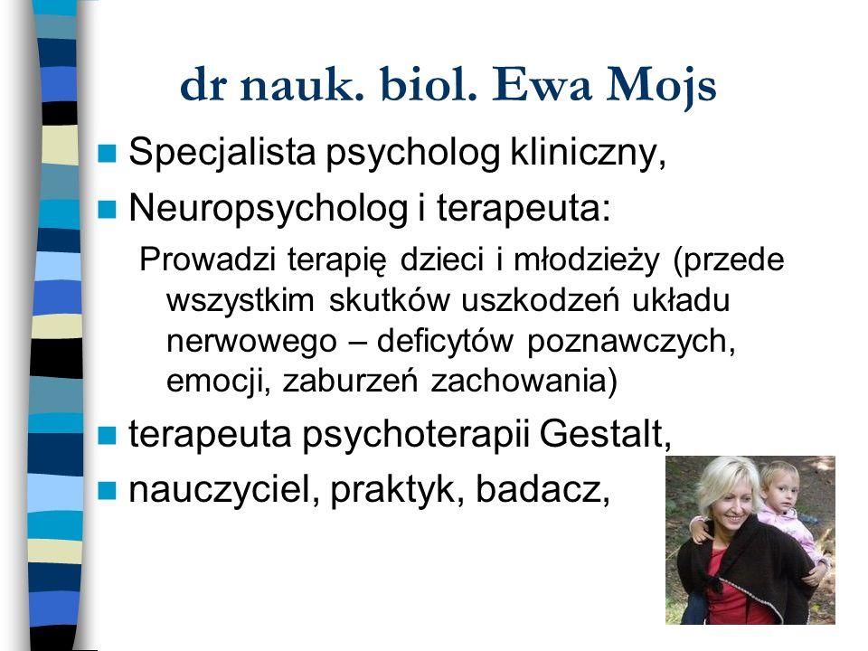 dr nauk. biol. Ewa Mojs Specjalista psycholog kliniczny, Neuropsycholog i terapeuta: Prowadzi terapię dzieci i młodzieży (przede wszystkim skutków usz