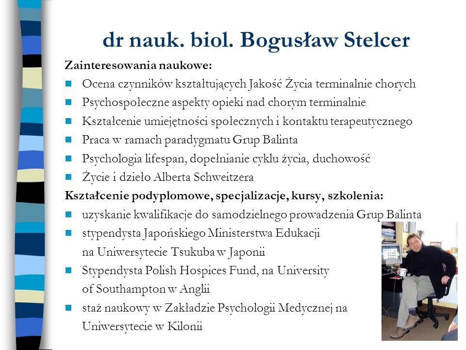 dr nauk. biol. Bogusław Stelcer Zainteresowania naukowe: Ocena czynników kształtujących Jakość Życia terminalnie chorych Psychospołeczne aspekty opiek