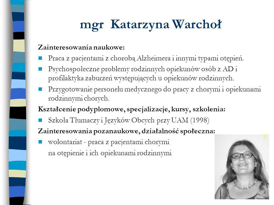 mgr Katarzyna Warchoł Zainteresowania naukowe: Praca z pacjentami z chorobą Alzheimera i innymi typami otępień. Psychospołeczne problemy rodzinnych op