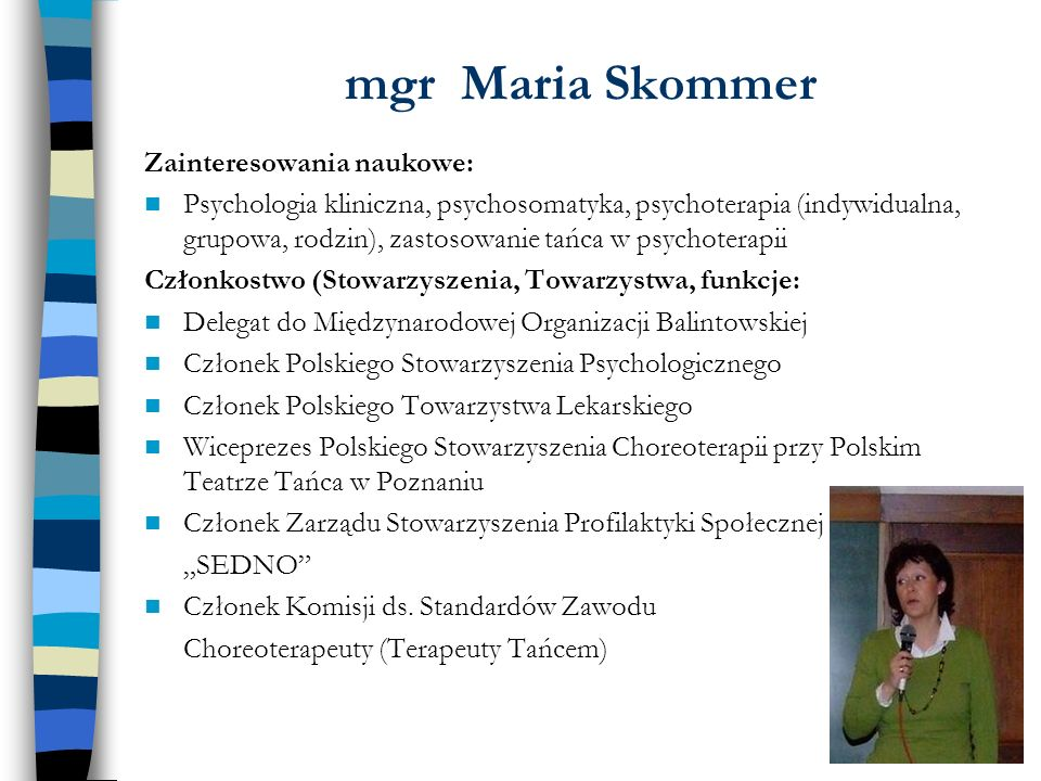 mgr Maria Skommer Zainteresowania naukowe: Psychologia kliniczna, psychosomatyka, psychoterapia (indywidualna, grupowa, rodzin), zastosowanie tańca w