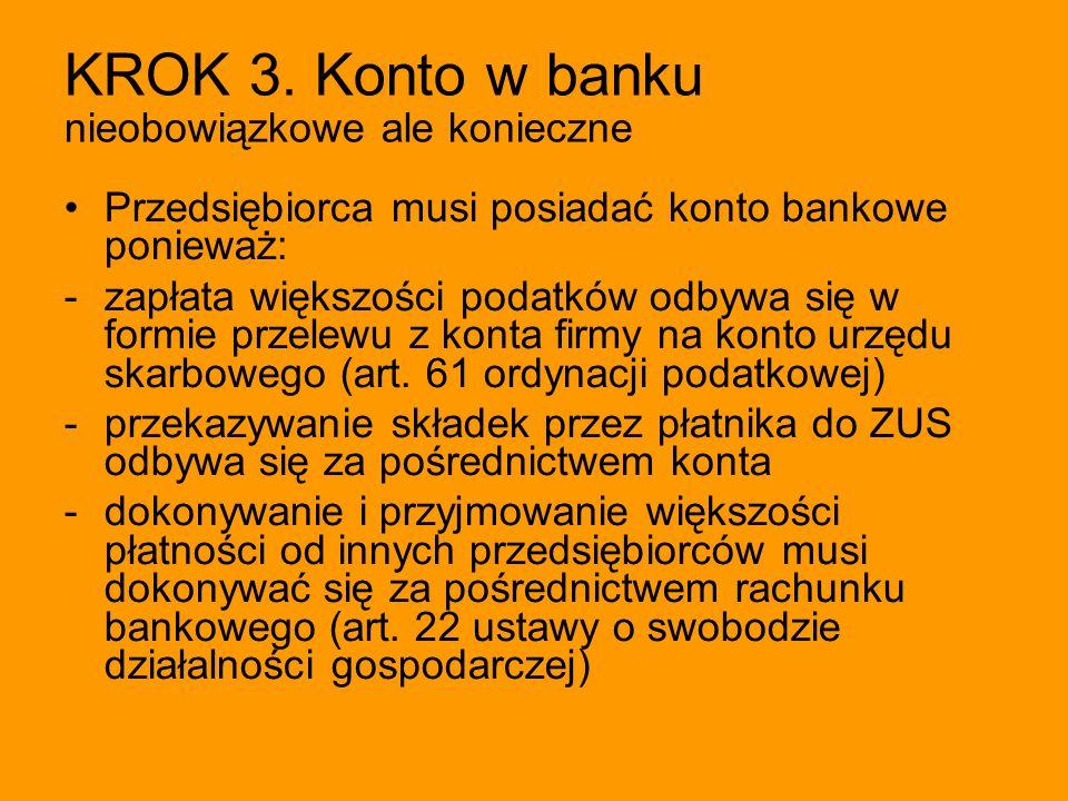 KROK 3. Konto w banku nieobowiązkowe ale konieczne Przedsiębiorca musi posiadać konto bankowe ponieważ: -zapłata większości podatków odbywa się w form