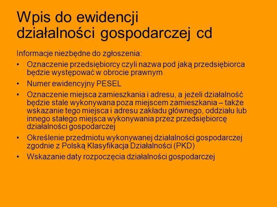 Wpis do ewidencji działalności gospodarczej cd Informacje niezbędne do zgłoszenia: Oznaczenie przedsiębiorcy czyli nazwa pod jaką przedsiębiorca będzi
