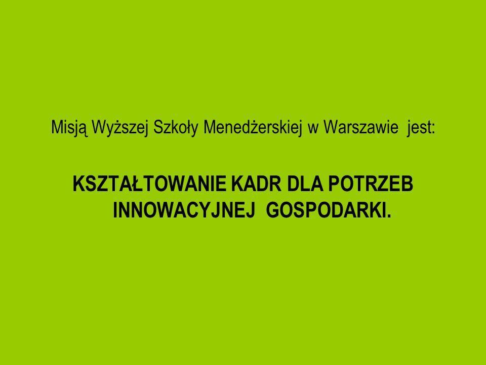 Misją Wyższej Szkoły Menedżerskiej w Warszawie jest: KSZTAŁTOWANIE KADR DLA POTRZEB INNOWACYJNEJ GOSPODARKI.