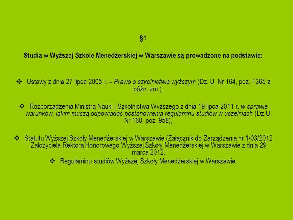 §1 Studia w Wyższej Szkole Menedżerskiej w Warszawie są prowadzone na podstawie: Ustawy z dnia 27 lipca 2005 r. – Prawo o szkolnictwie wyższym (Dz. U.