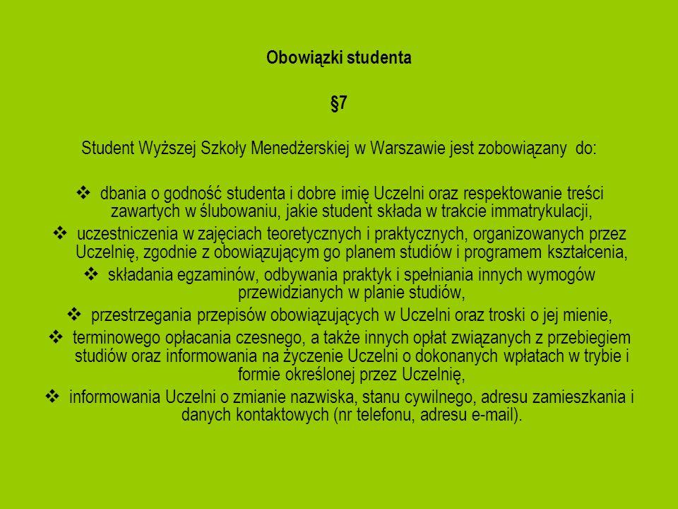 Obowiązki studenta §7 Student Wyższej Szkoły Menedżerskiej w Warszawie jest zobowiązany do: dbania o godność studenta i dobre imię Uczelni oraz respek