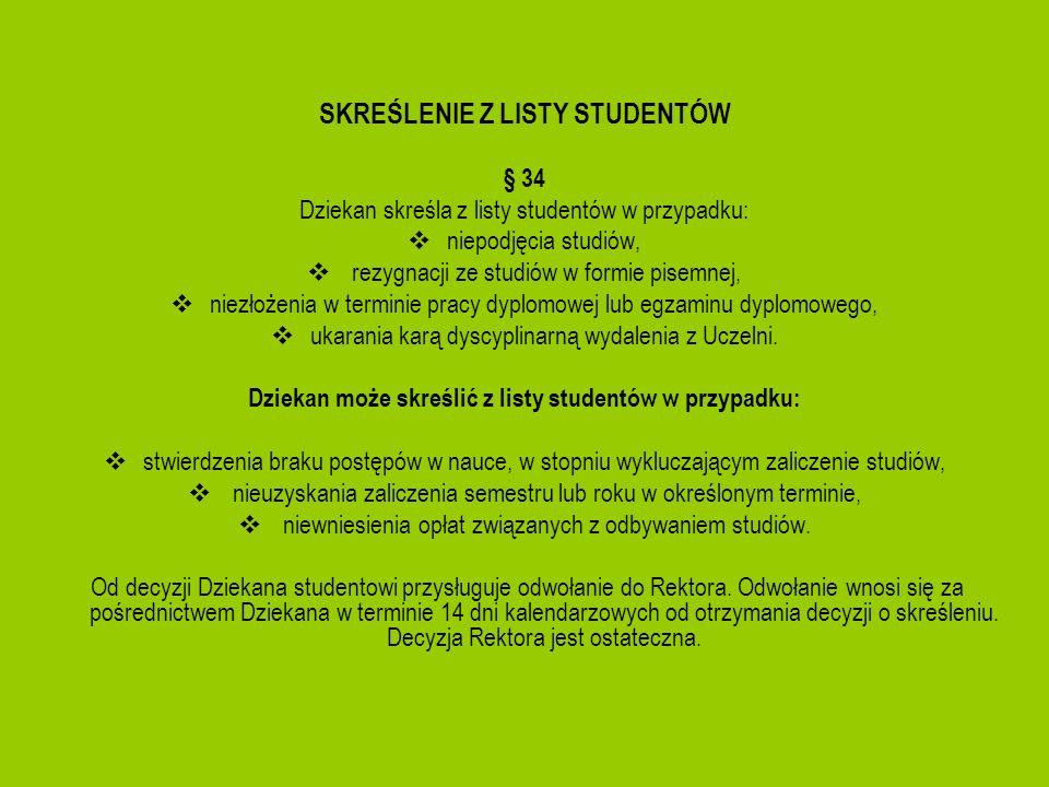 SKREŚLENIE Z LISTY STUDENTÓW § 34 Dziekan skreśla z listy studentów w przypadku: niepodjęcia studiów, rezygnacji ze studiów w formie pisemnej, niezłoż