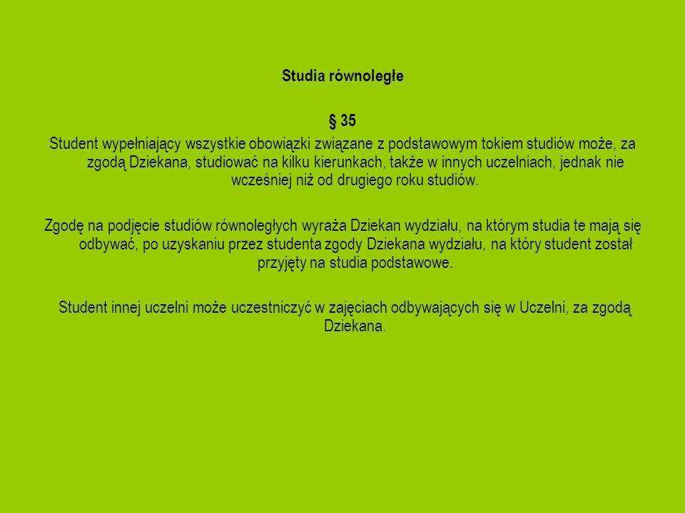 Studia równoległe § 35 Student wypełniający wszystkie obowiązki związane z podstawowym tokiem studiów może, za zgodą Dziekana, studiować na kilku kier