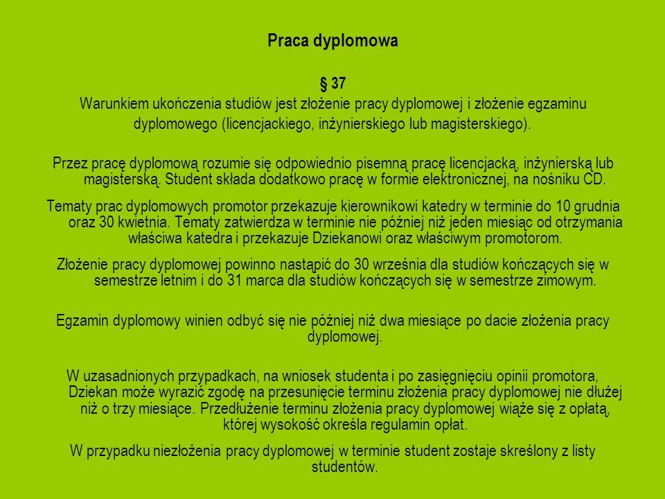 Praca dyplomowa § 37 Warunkiem ukończenia studiów jest złożenie pracy dyplomowej i złożenie egzaminu dyplomowego (licencjackiego, inżynierskiego lub m