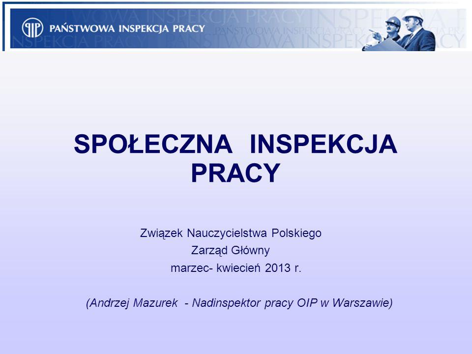 SPOŁECZNA INSPEKCJA PRACY Związek Nauczycielstwa Polskiego Zarząd Główny marzec- kwiecień 2013 r. (Andrzej Mazurek - Nadinspektor pracy OIP w Warszawi