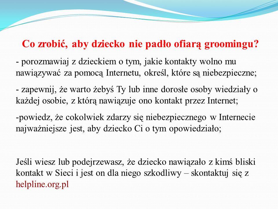 Co zrobić, aby dziecko nie padło ofiarą groomingu? - porozmawiaj z dzieckiem o tym, jakie kontakty wolno mu nawiązywać za pomocą Internetu, określ, kt