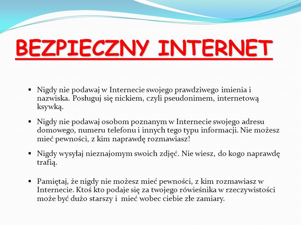 BEZPIECZNY INTERNET Nigdy nie podawaj w Internecie swojego prawdziwego imienia i nazwiska. Posługuj się nickiem, czyli pseudonimem, internetową ksywką