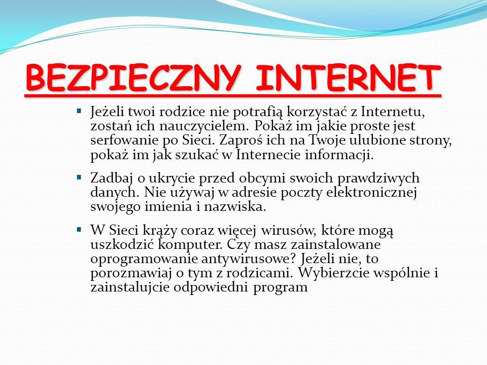 BEZPIECZNY INTERNET Jeżeli twoi rodzice nie potrafią korzystać z Internetu, zostań ich nauczycielem. Pokaż im jakie proste jest serfowanie po Sieci. Z