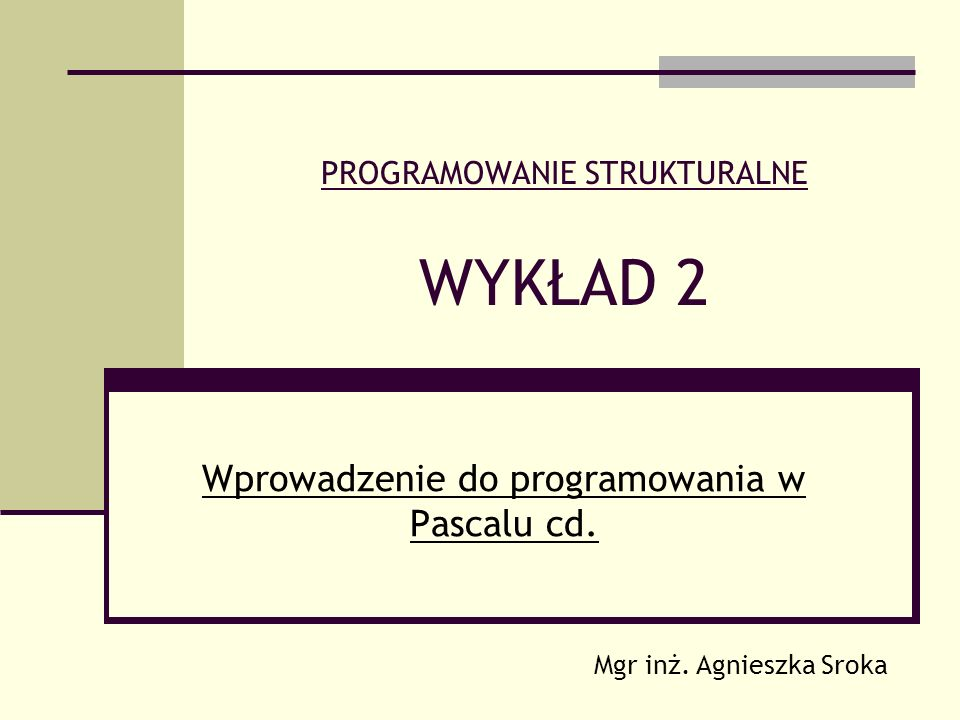 PROGRAMOWANIE STRUKTURALNE WYKŁAD 2 Wprowadzenie do programowania w Pascalu cd. Mgr inż. Agnieszka Sroka
