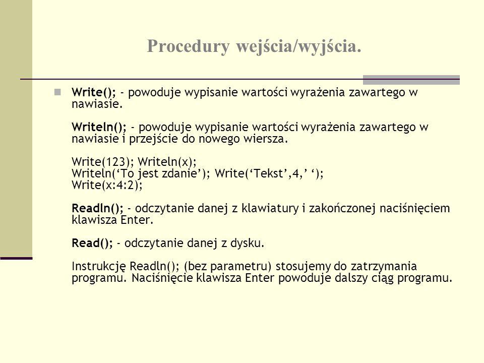 Procedury wejścia/wyjścia. Write(); - powoduje wypisanie wartości wyrażenia zawartego w nawiasie. Writeln(); - powoduje wypisanie wartości wyrażenia z