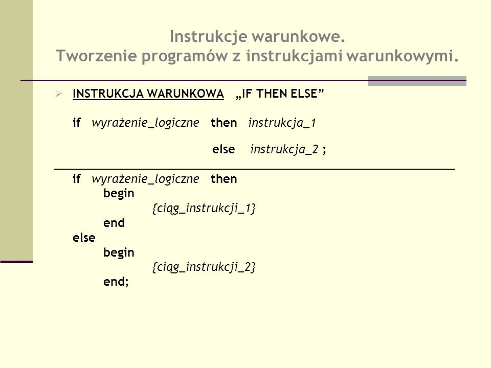 INSTRUKCJA WARUNKOWA IF THEN ELSE if wyrażenie_logiczne then instrukcja_1 else instrukcja_2 ; ________________________________________________________