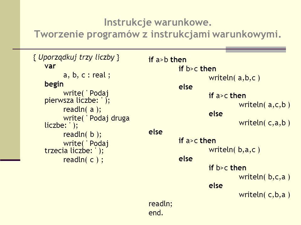 { Uporządkuj trzy liczby } var a, b, c : real ; begin write( ' Podaj pierwsza liczbe: ' ); readln( a ); write( ' Podaj druga liczbe: ' ); readln( b );