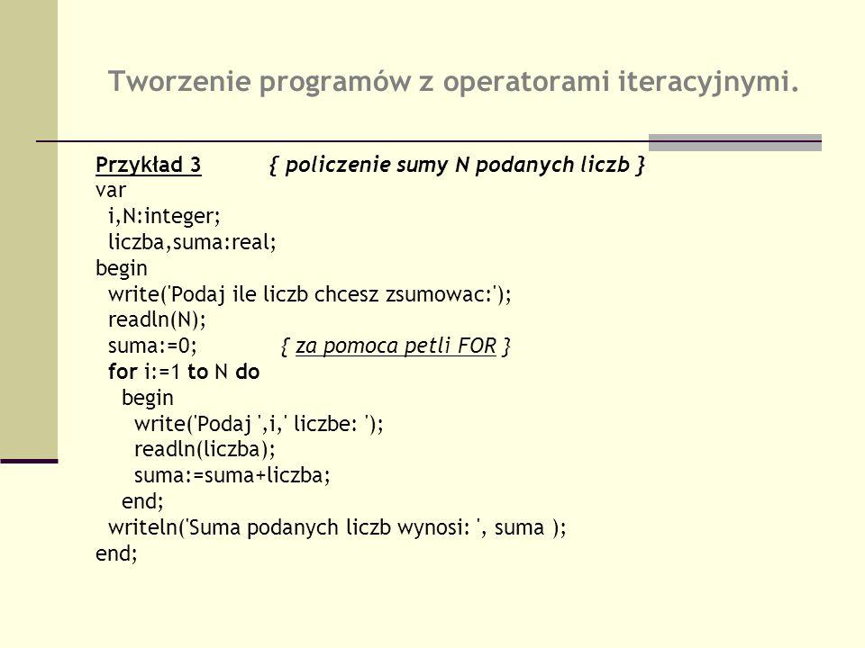 Tworzenie programów z operatorami iteracyjnymi. Przykład 3{ policzenie sumy N podanych liczb } var i,N:integer; liczba,suma:real; begin write('Podaj i