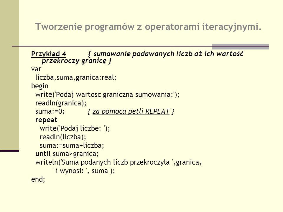 Tworzenie programów z operatorami iteracyjnymi. Przykład 4{ sumowanie podawanych liczb aż ich wartość przekroczy granicę } var liczba,suma,granica:rea