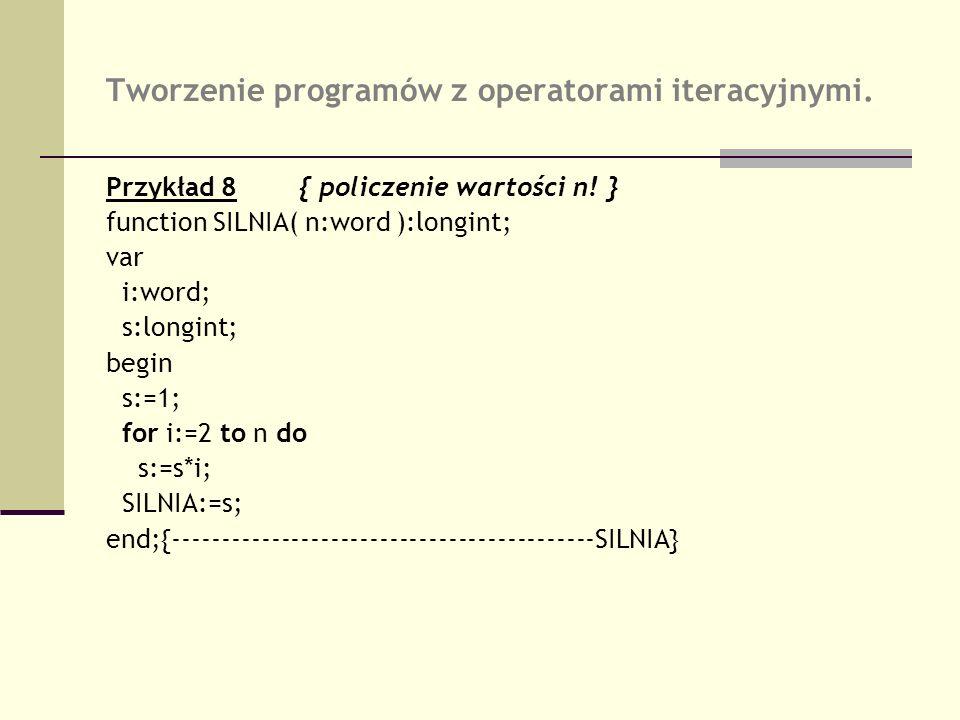 Tworzenie programów z operatorami iteracyjnymi. Przykład 8{ policzenie wartości n! } function SILNIA( n:word ):longint; var i:word; s:longint; begin s