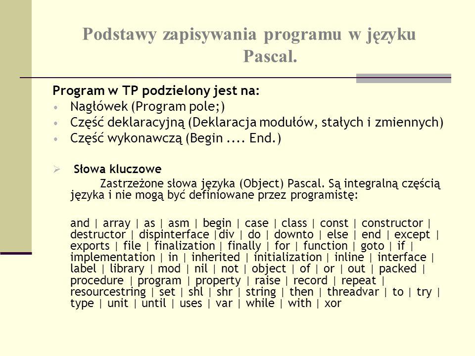 Podstawy zapisywania programu w języku Pascal. Program w TP podzielony jest na: Nagłówek (Program pole;) Część deklaracyjną (Deklaracja modułów, stały