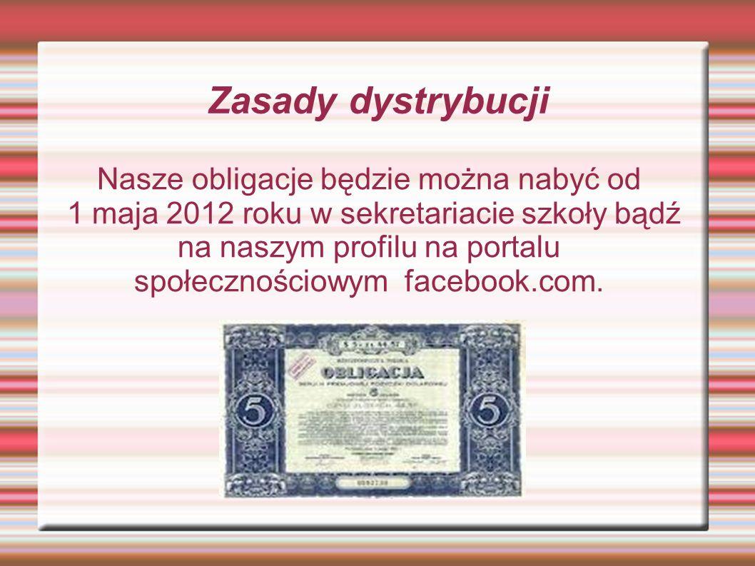 Zasady dystrybucji Nasze obligacje będzie można nabyć od 1 maja 2012 roku w sekretariacie szkoły bądź na naszym profilu na portalu społecznościowym fa