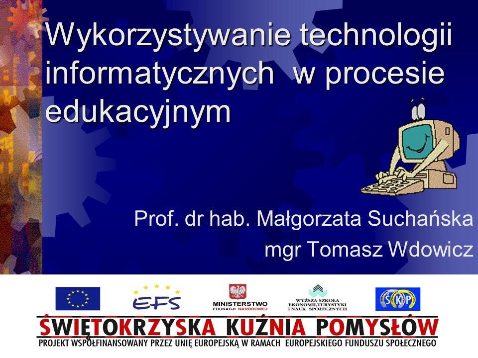 Wykorzystywanie technologii informatycznych w procesie edukacyjnym Prof. dr hab. Małgorzata Suchańska mgr Tomasz Wdowicz