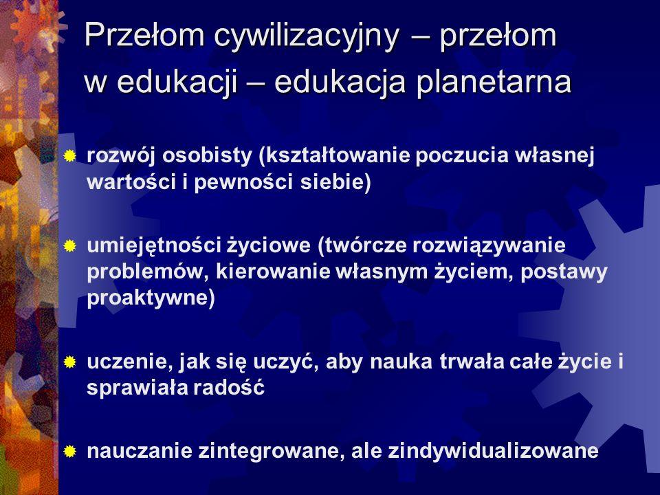 Przełom cywilizacyjny – przełom w edukacji – edukacja planetarna rozwój osobisty (kształtowanie poczucia własnej wartości i pewności siebie) umiejętno