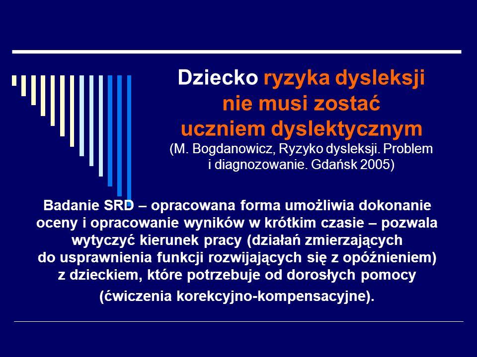 Dziecko ryzyka dysleksji nie musi zostać uczniem dyslektycznym (M. Bogdanowicz, Ryzyko dysleksji. Problem i diagnozowanie. Gdańsk 2005) Badanie SRD –