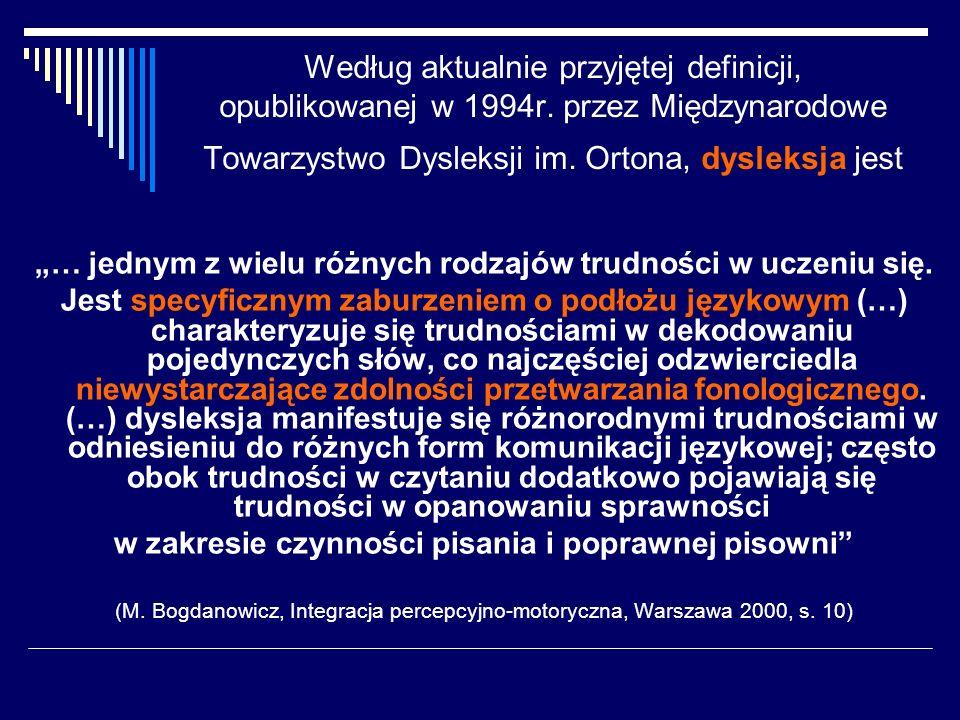 Według aktualnie przyjętej definicji, opublikowanej w 1994r. przez Międzynarodowe Towarzystwo Dysleksji im. Ortona, dysleksja jest … jednym z wielu ró
