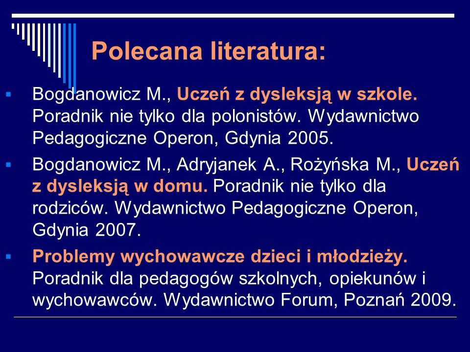 Polecana literatura: Bogdanowicz M., Uczeń z dysleksją w szkole. Poradnik nie tylko dla polonistów. Wydawnictwo Pedagogiczne Operon, Gdynia 2005. Bogd