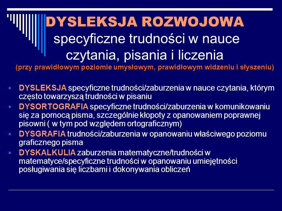 UWARUNKOWANIA SPECYFICZNYCH TRUDNOŚCI W NAUCE Ryzyko dysleksji jest prawdopodobne u osób: obciążonych genetycznie (dysleksja występuje w rodzinie), pochodzących z nieprawidłowo przebiegającej ciąży i porodu, u których można zaobserwować nieprawidłowości w rozwoju psychomotorycznym (występują symptomy ryzyka dysleksji).