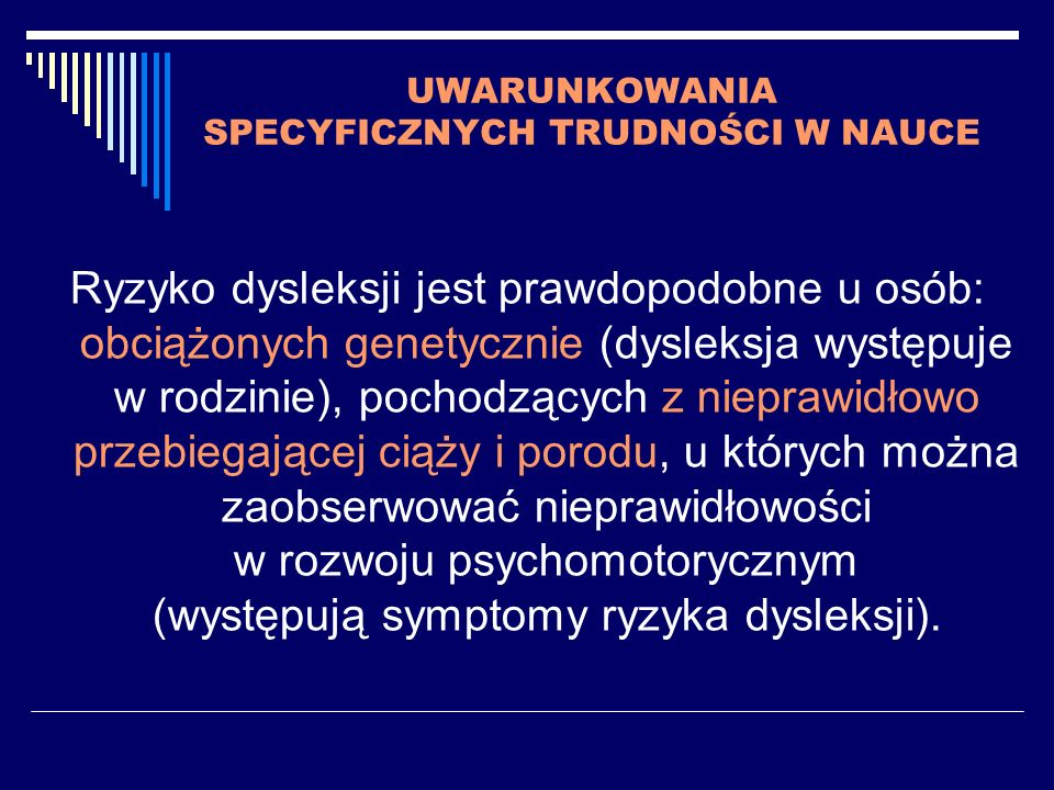 UWARUNKOWANIA SPECYFICZNYCH TRUDNOŚCI W NAUCE Ryzyko dysleksji jest prawdopodobne u osób: obciążonych genetycznie (dysleksja występuje w rodzinie), po