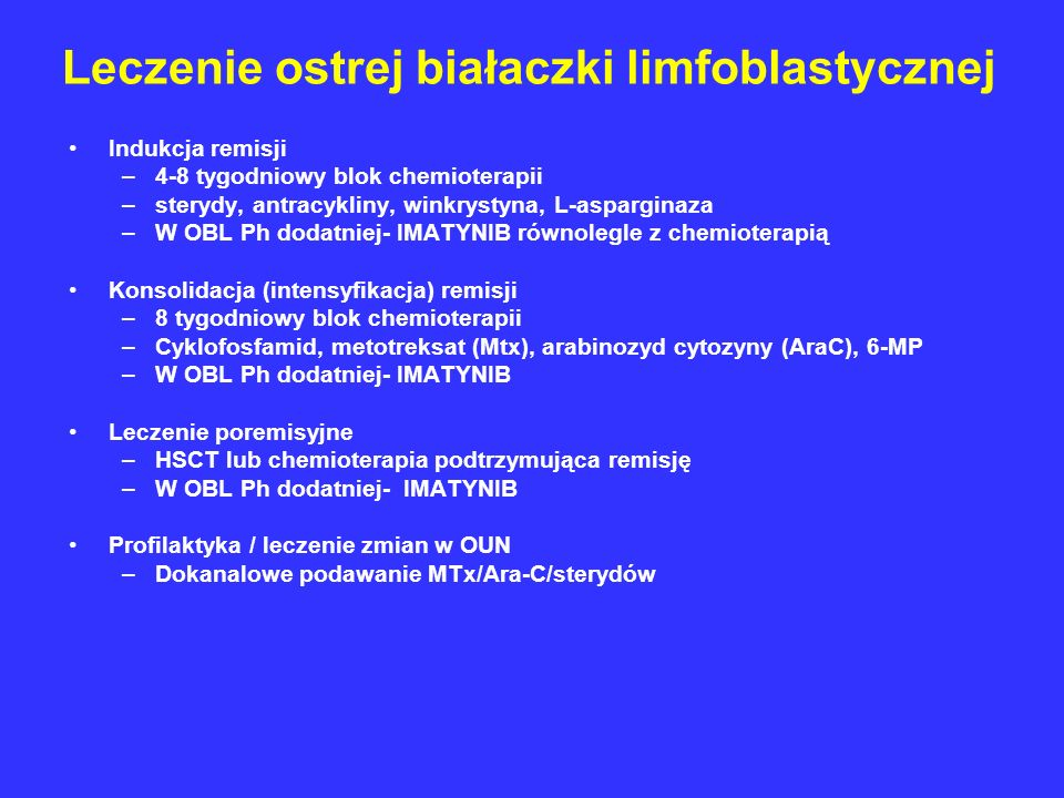 Leczenie ostrej białaczki limfoblastycznej Indukcja remisji –4-8 tygodniowy blok chemioterapii –sterydy, antracykliny, winkrystyna, L-asparginaza –W O