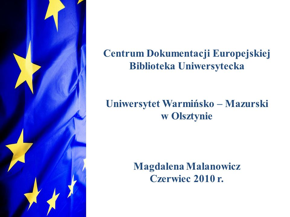 Centrum Dokumentacji Europejskiej Biblioteka Uniwersytecka Uniwersytet Warmińsko – Mazurski w Olsztynie Magdalena Malanowicz Czerwiec 2010 r.