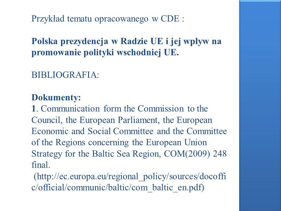 Przykład tematu opracowanego w CDE : Polska prezydencja w Radzie UE i jej wpływ na promowanie polityki wschodniej UE. BIBLIOGRAFIA: Dokumenty: 1. Comm