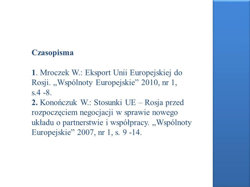 Czasopisma 1. Mroczek W.: Eksport Unii Europejskiej do Rosji. Wspólnoty Europejskie 2010, nr 1, s.4 -8. 2. Konończuk W.: Stosunki UE – Rosja przed roz