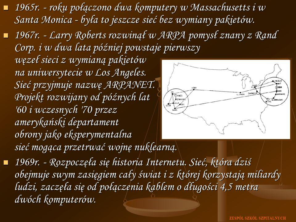 ZESPÓŁ SZKÓŁ SZPITALNYCH 1965r. - roku połączono dwa komputery w Massachusetts i w Santa Monica - była to jeszcze sieć bez wymiany pakietów. 1965r. -