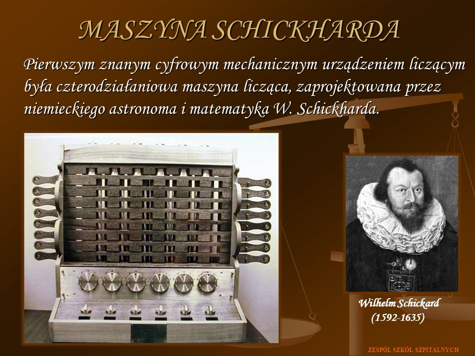 ZESPÓŁ SZKÓŁ SZPITALNYCH MASZYNA SCHICKHARDA Pierwszym znanym cyfrowym mechanicznym urządzeniem liczącym była czterodziałaniowa maszyna licząca, zapro
