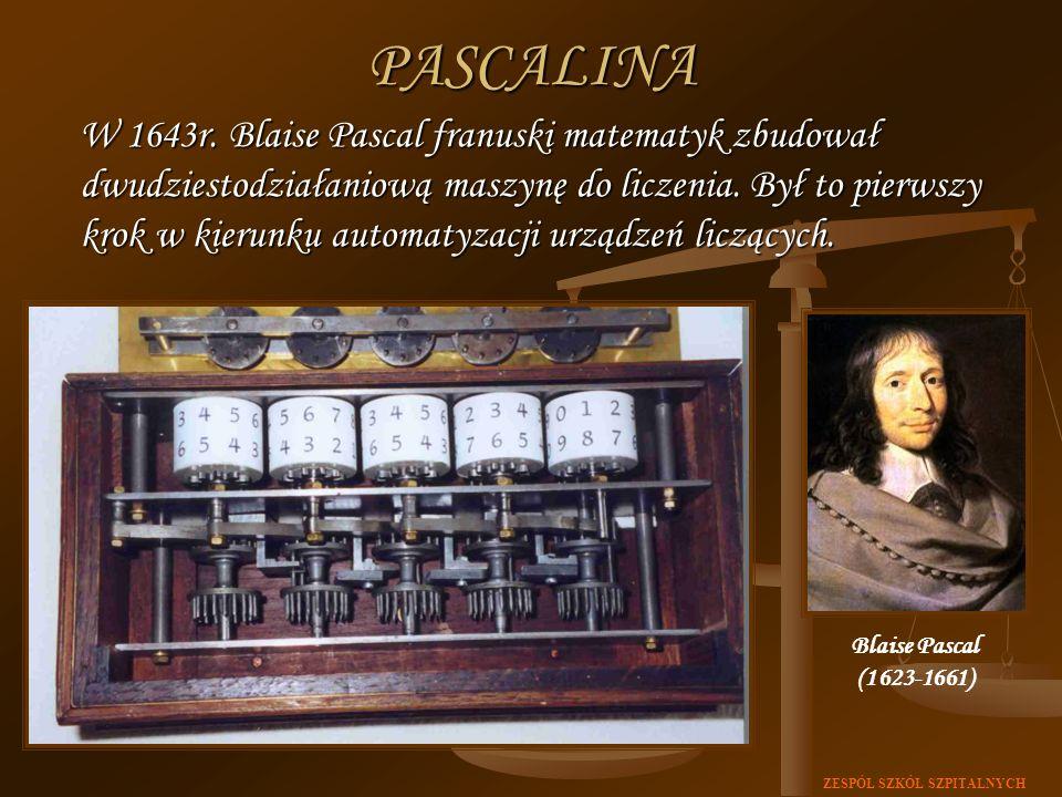ZESPÓŁ SZKÓŁ SZPITALNYCHPASCALINA W 1643r. Blaise Pascal franuski matematyk zbudował dwudziestodziałaniową maszynę do liczenia. Był to pierwszy krok w