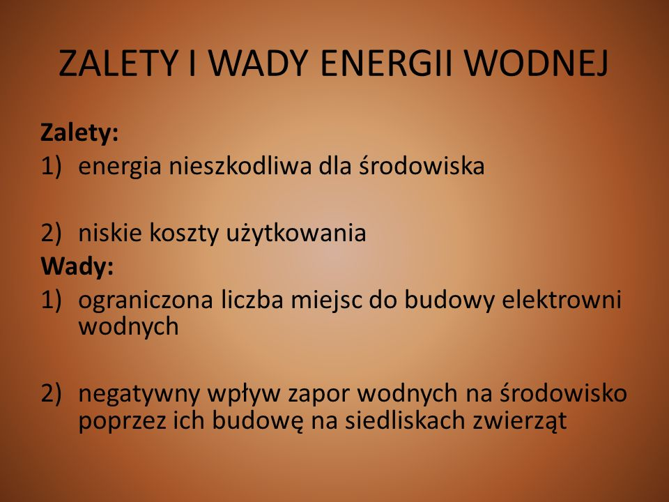ZALETY I WADY ENERGII WODNEJ Zalety: 1)energia nieszkodliwa dla środowiska 2)niskie koszty użytkowania Wady: 1)ograniczona liczba miejsc do budowy ele