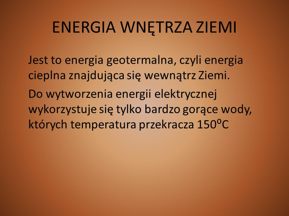 ENERGIA WNĘTRZA ZIEMI Jest to energia geotermalna, czyli energia cieplna znajdująca się wewnątrz Ziemi. Do wytworzenia energii elektrycznej wykorzystu