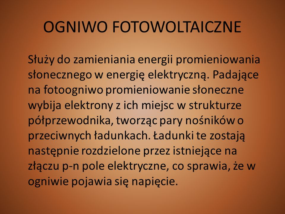 OGNIWO FOTOWOLTAICZNE Służy do zamieniania energii promieniowania słonecznego w energię elektryczną. Padające na fotoogniwo promieniowanie słoneczne w