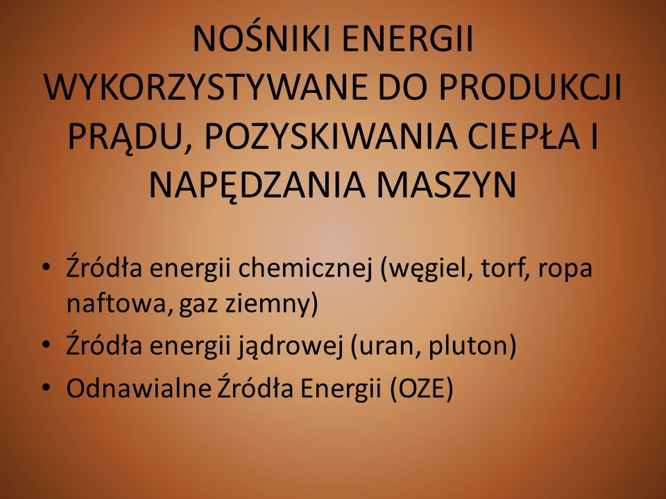 NOŚNIKI ENERGII WYKORZYSTYWANE DO PRODUKCJI PRĄDU, POZYSKIWANIA CIEPŁA I NAPĘDZANIA MASZYN Źródła energii chemicznej (węgiel, torf, ropa naftowa, gaz