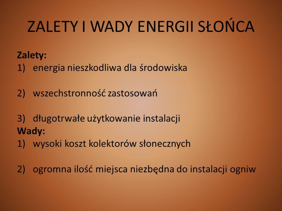 ZALETY I WADY ENERGII SŁOŃCA Zalety: 1)energia nieszkodliwa dla środowiska 2)wszechstronność zastosowań 3)długotrwałe użytkowanie instalacji Wady: 1)w