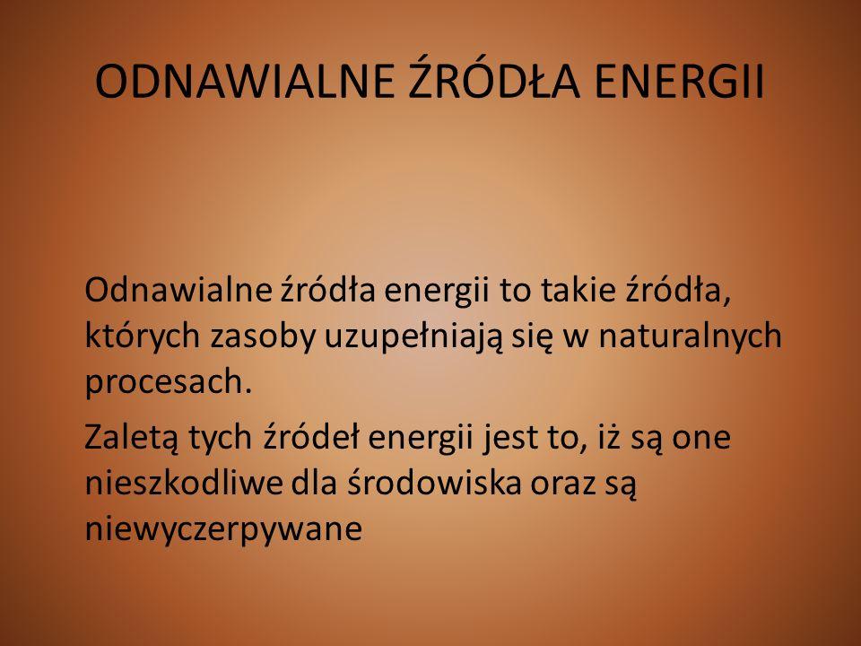ODNAWIALNE ŹRÓDŁA ENERGII Odnawialne źródła energii to takie źródła, których zasoby uzupełniają się w naturalnych procesach. Zaletą tych źródeł energi