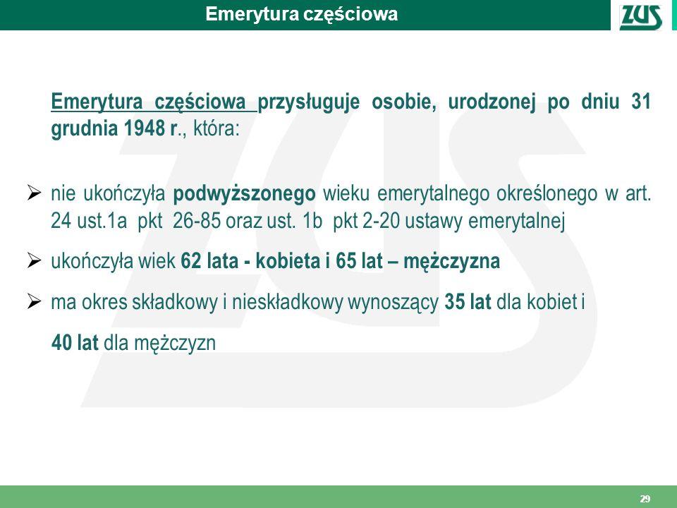 29 Emerytura częściowa Emerytura częściowa przysługuje osobie, urodzonej po dniu 31 grudnia 1948 r., która: nie ukończyła podwyższonego wieku emerytal