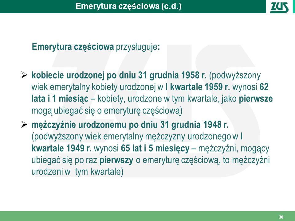 30 Emerytura częściowa (c.d.) Emerytura częściowa przysługuje : kobiecie urodzonej po dniu 31 grudnia 1958 r. (podwyższony wiek emerytalny kobiety uro