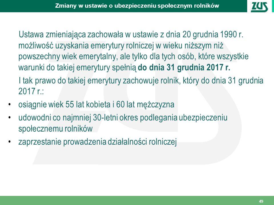 49 Zmiany w ustawie o ubezpieczeniu społecznym rolników Ustawa zmieniająca zachowała w ustawie z dnia 20 grudnia 1990 r. możliwość uzyskania emerytury